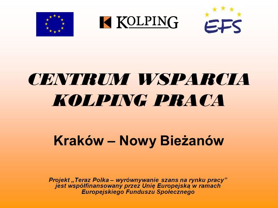 CENTRUM WSPARCIA KOLPING PRACA Kraków – Nowy Bieżanów Projekt Teraz Polka – wyrównywanie szans na rynku pracy jest współfinansowany przez Unię Europejską w ramach Europejskiego Funduszu Społecznego