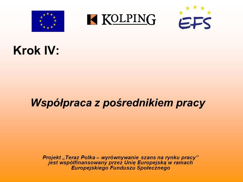 Krok IV: Projekt Teraz Polka – wyrównywanie szans na rynku pracy jest współfinansowany przez Unię Europejską w ramach Europejskiego Funduszu Społecznego Współpraca z pośrednikiem pracy