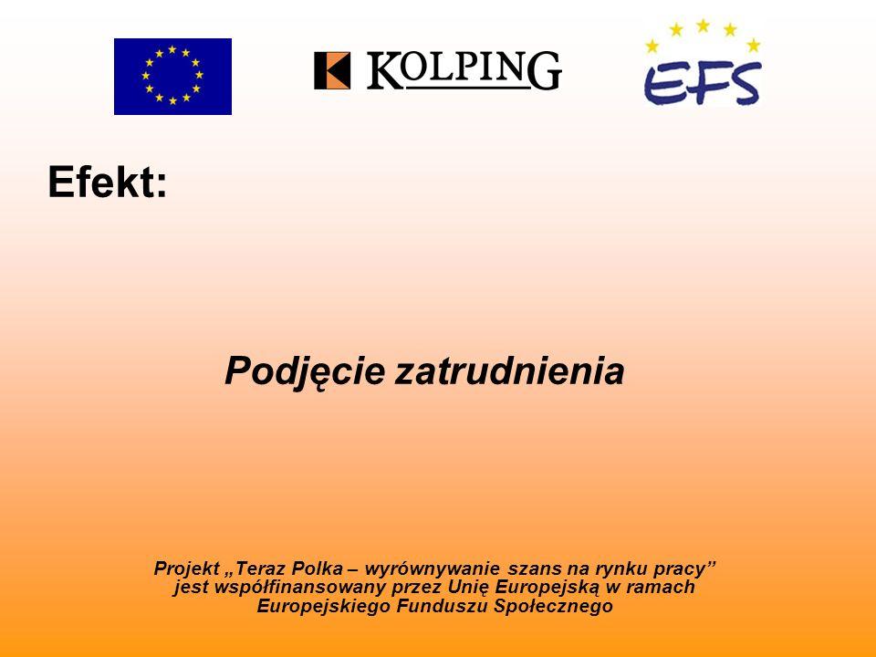 Efekt: Projekt Teraz Polka – wyrównywanie szans na rynku pracy jest współfinansowany przez Unię Europejską w ramach Europejskiego Funduszu Społecznego Podjęcie zatrudnienia