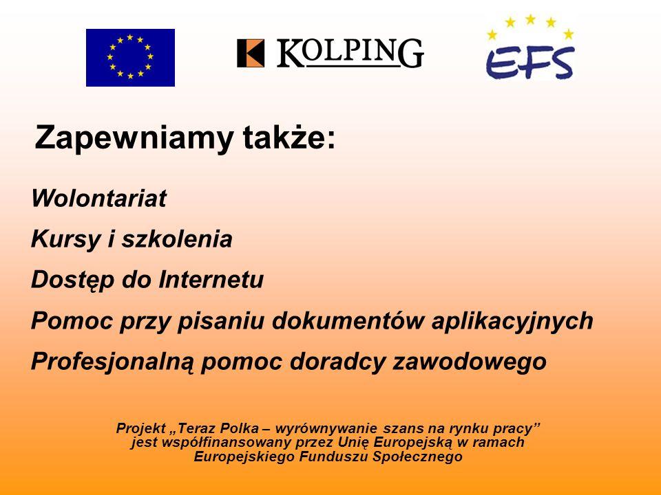 Zapewniamy także: Projekt Teraz Polka – wyrównywanie szans na rynku pracy jest współfinansowany przez Unię Europejską w ramach Europejskiego Funduszu Społecznego Wolontariat Kursy i szkolenia Dostęp do Internetu Pomoc przy pisaniu dokumentów aplikacyjnych Profesjonalną pomoc doradcy zawodowego