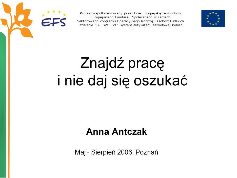 Znajdź pracę i nie daj się oszukać Anna Antczak Maj - Sierpień 2006, Poznań Projekt współfinansowany przez Unię Europejską ze środków Europejskiego Fu