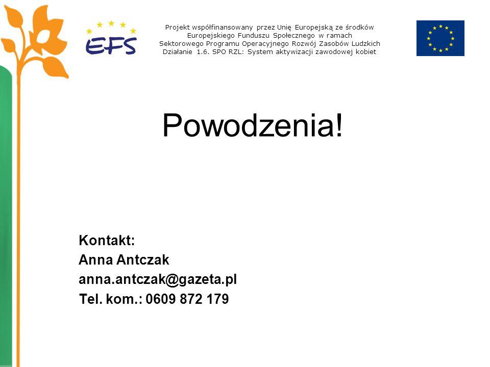 Powodzenia! Kontakt: Anna Antczak anna.antczak@gazeta.pl Tel. kom.: 0609 872 179 Projekt współfinansowany przez Unię Europejską ze środków Europejskie