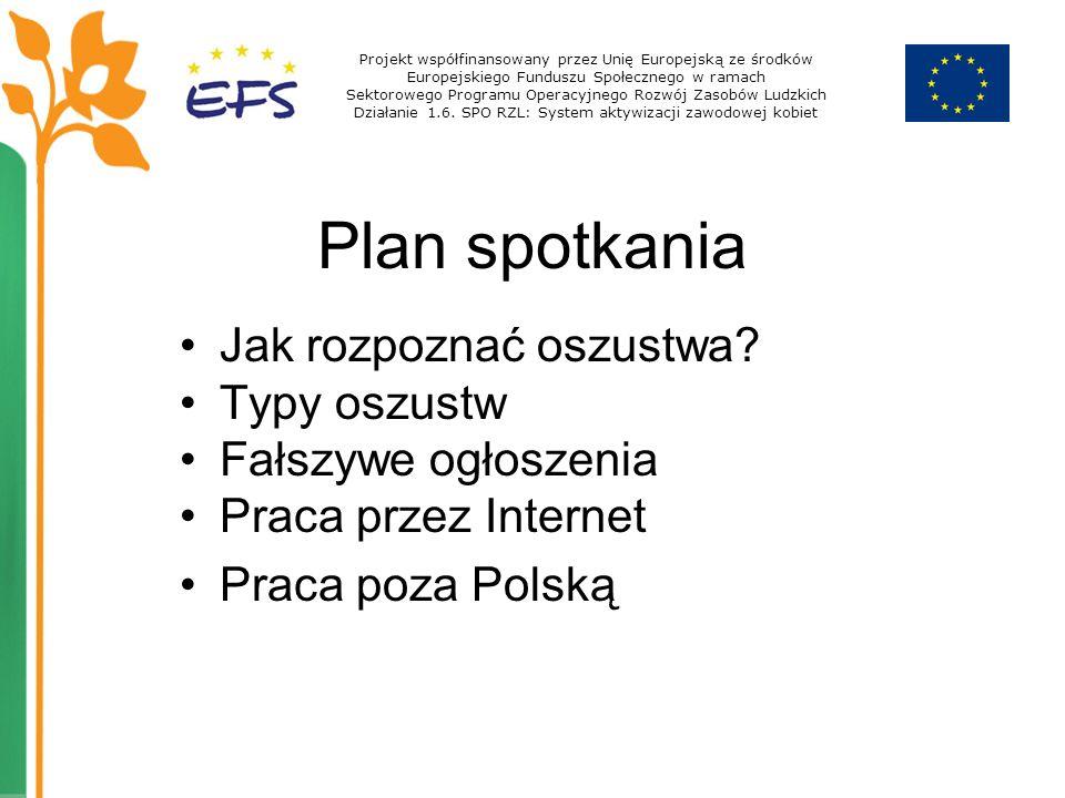 Plan spotkania Jak rozpoznać oszustwa? Typy oszustw Fałszywe ogłoszenia Praca przez Internet Praca poza Polską Projekt współfinansowany przez Unię Eur