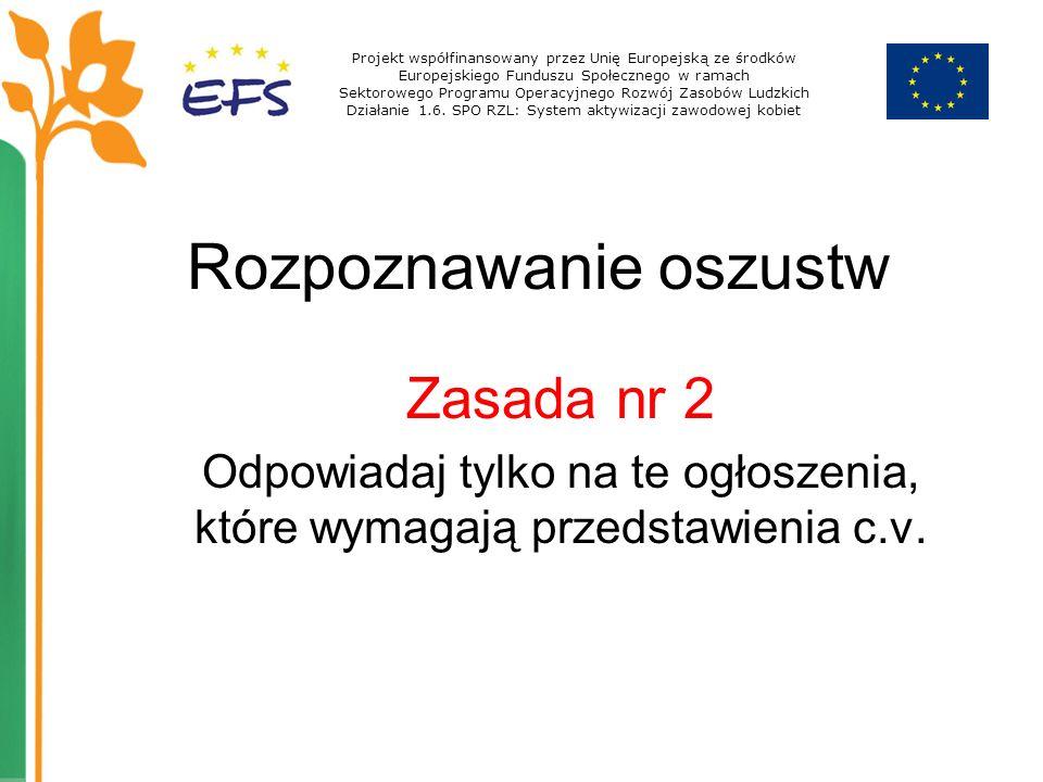 Rozpoznawanie oszustw Zasada nr 2 Odpowiadaj tylko na te ogłoszenia, które wymagają przedstawienia c.v. Projekt współfinansowany przez Unię Europejską
