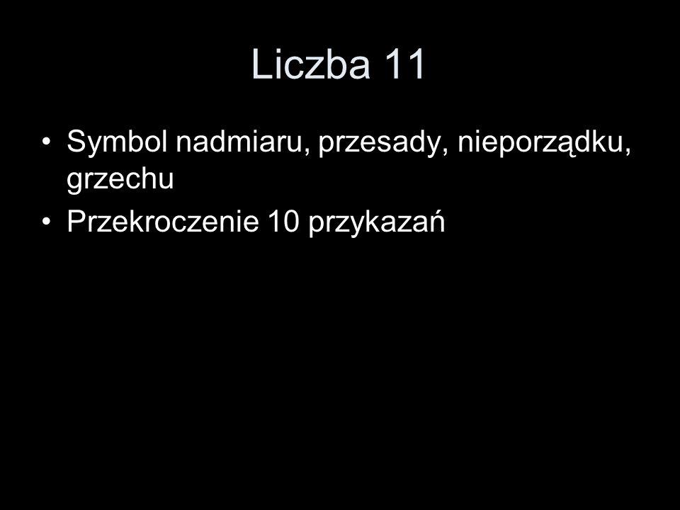 Liczba 11 Symbol nadmiaru, przesady, nieporządku, grzechu Przekroczenie 10 przykazań