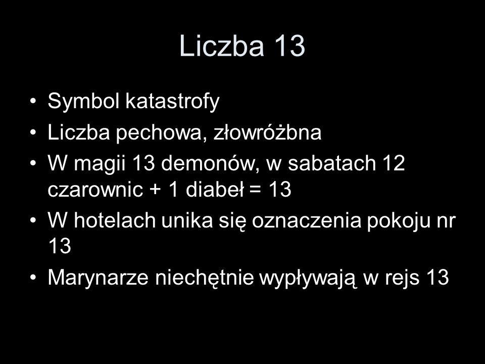 Liczba 13 Symbol katastrofy Liczba pechowa, złowróżbna W magii 13 demonów, w sabatach 12 czarownic + 1 diabeł = 13 W hotelach unika się oznaczenia pok