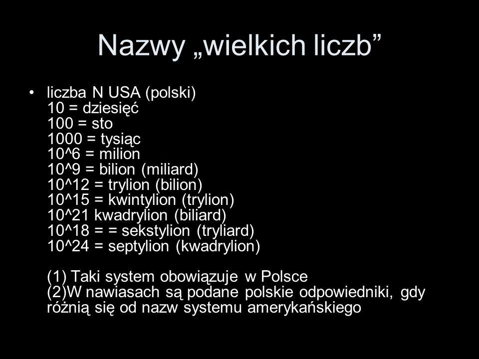 Nazwy wielkich liczb liczba N USA (polski) 10 = dziesięć 100 = sto 1000 = tysiąc 10^6 = milion 10^9 = bilion (miliard) 10^12 = trylion (bilion) 10^15