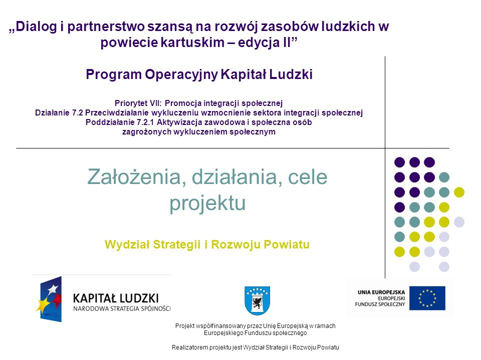 Dialog i partnerstwo szansą na rozwój zasobów ludzkich w powiecie kartuskim – edycja II Projekt współfinansowany przez Unię Europejską w ramach Europejskiego Funduszu społecznego Realizatorem projektu jest Wydział Strategii i Rozwoju Powiatu Projekt finansowany będzie ze środków Europejskiego Funduszu Społecznego w ramach Programu Operacyjnego Kapitał Ludzki Priorytet VII: Promocja integracji społecznej Działanie 7.2: Przeciwdziałanie wykluczeniu i wzmocnienie sektora integracji społecznej Poddziałanie 7.2.1: Aktywizacja zawodowa i społeczna osób zagrożonych wykluczeniem społecznym