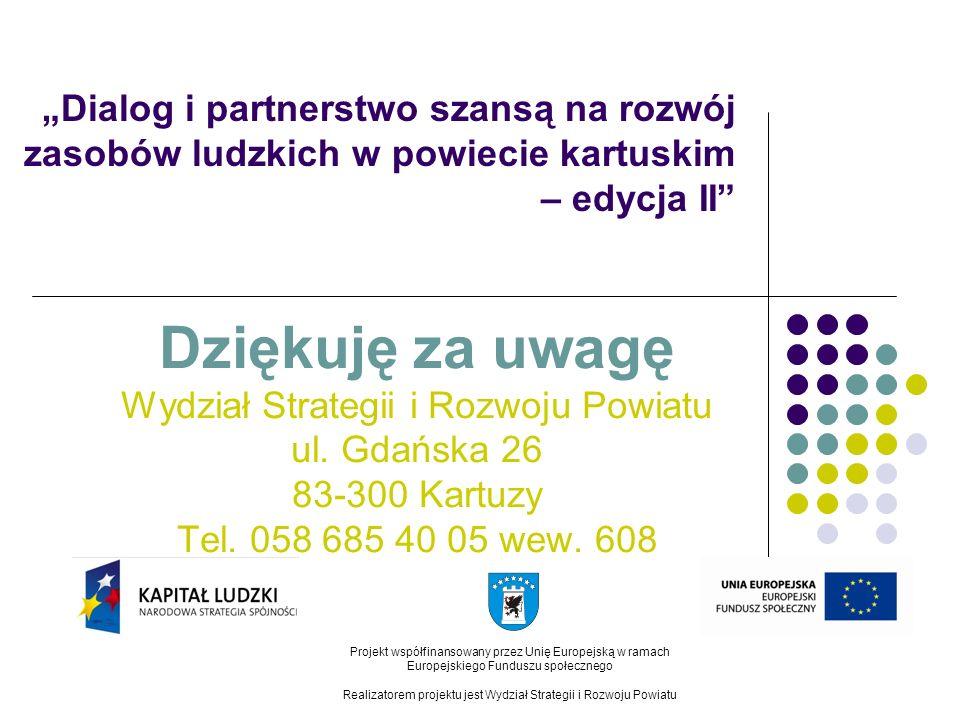 Dialog i partnerstwo szansą na rozwój zasobów ludzkich w powiecie kartuskim – edycja II Dziękuję za uwagę Wydział Strategii i Rozwoju Powiatu ul. Gdań