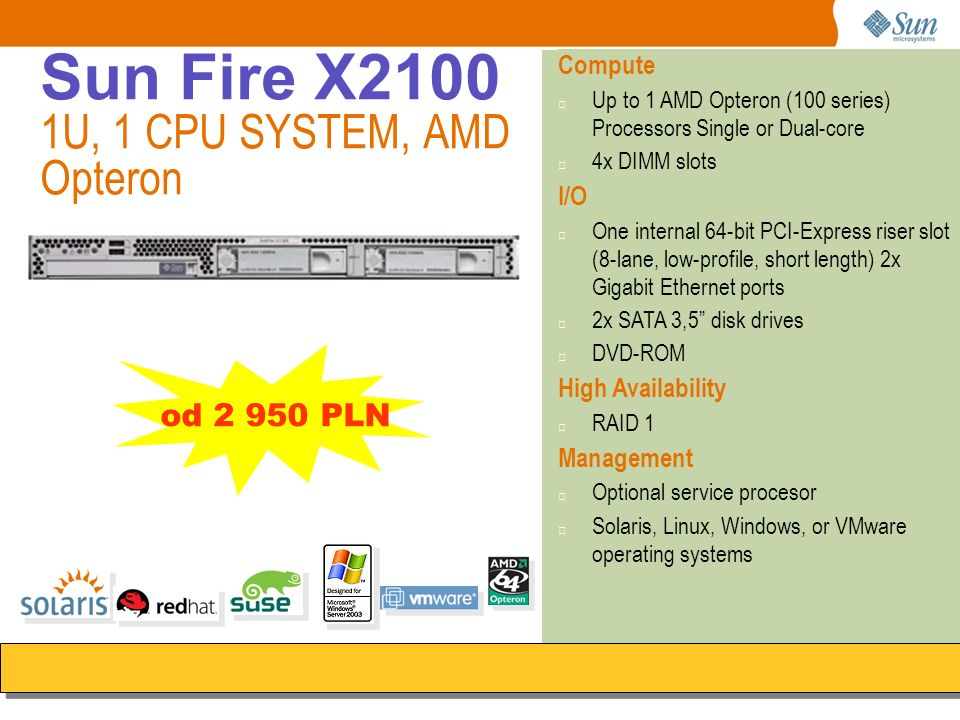 Sun Fire X2100 1U, 1 CPU SYSTEM, AMD Opteron Compute Up to 1 AMD Opteron (100 series) Processors Single or Dual-core 4x DIMM slots I/O One internal 64