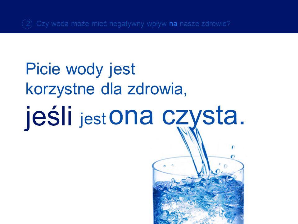 2 Czy woda może mieć negatywny wpływ na nasze zdrowie? Picie wody jest korzystne dla zdrowia, jeśli jest ona czysta.