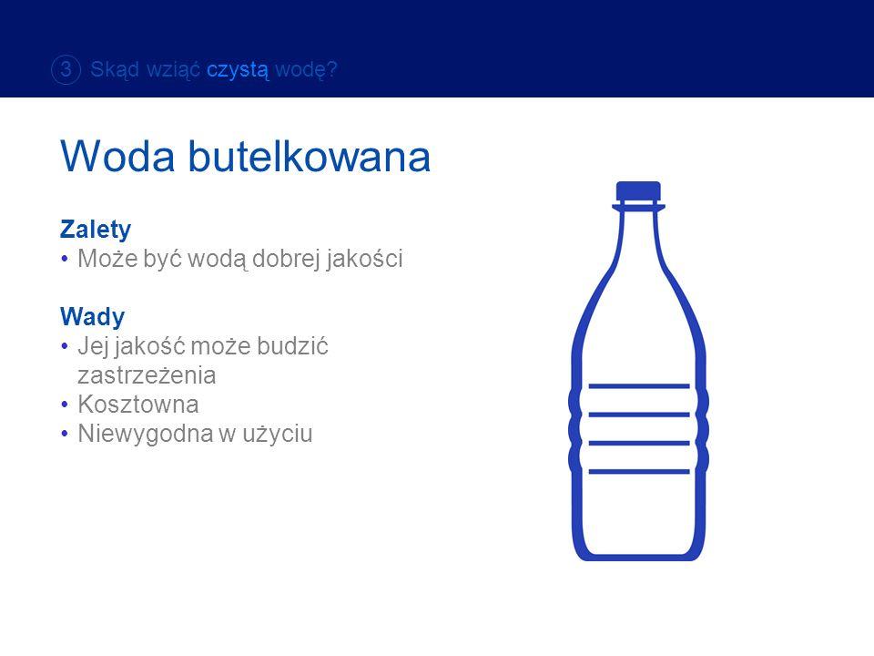 Zalety Może być wodą dobrej jakości Wady Jej jakość może budzić zastrzeżenia Kosztowna Niewygodna w użyciu 3 Skąd wziąć czystą wodę? Woda butelkowana