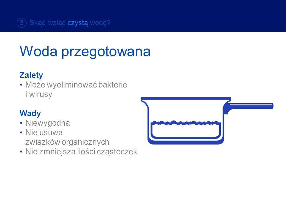 Zalety Może wyeliminować bakterie i wirusy Wady Niewygodna Nie usuwa związków organicznych Nie zmniejsza ilości cząsteczek Woda przegotowana 3 Skąd wz