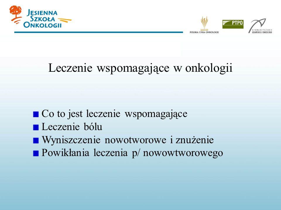 Leczenie wspomagające w onkologii Co to jest leczenie wspomagające Leczenie bólu Wyniszczenie nowotworowe i znużenie Powikłania leczenia p/ nowowtworo