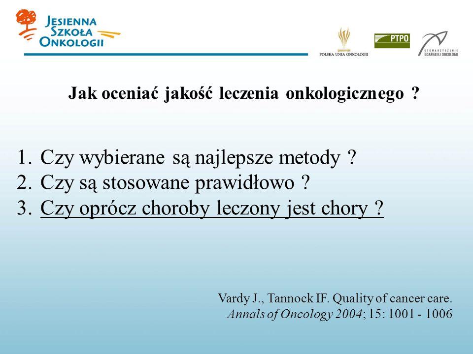 Vardy J., Tannock IF. Quality of cancer care. Annals of Oncology 2004; 15: 1001 - 1006 1.Czy wybierane są najlepsze metody ? 2.Czy są stosowane prawid