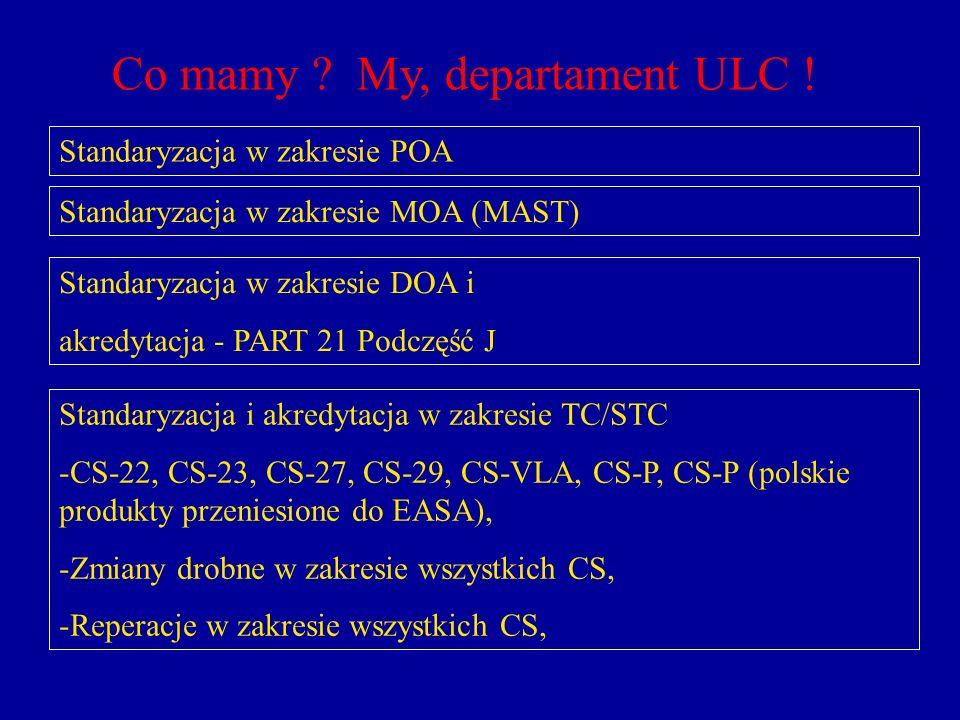 Co mamy ? My, departament ULC ! Standaryzacja w zakresie POA Standaryzacja w zakresie MOA (MAST) Standaryzacja w zakresie DOA i akredytacja - PART 21