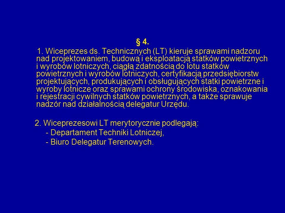 § 4. 1. Wiceprezes ds. Technicznych (LT) kieruje sprawami nadzoru nad projektowaniem, budową i eksploatacją statków powietrznych i wyrobów lotniczych,