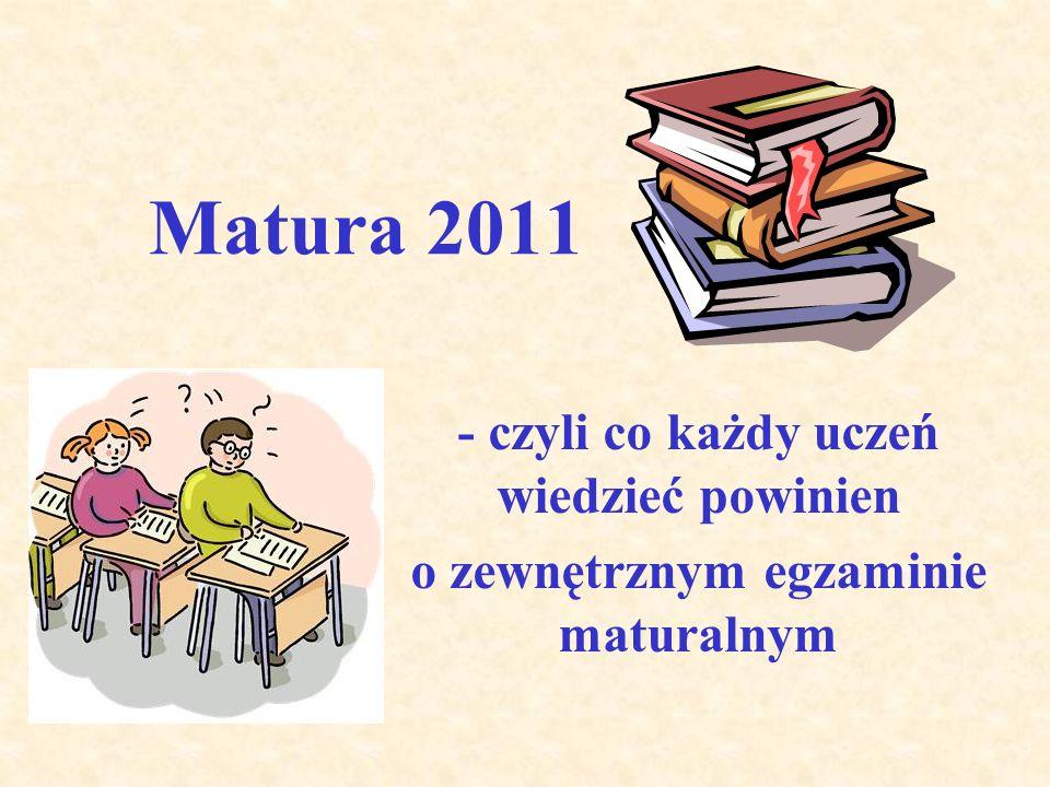 Matura 2011 - czyli co każdy uczeń wiedzieć powinien o zewnętrznym egzaminie maturalnym