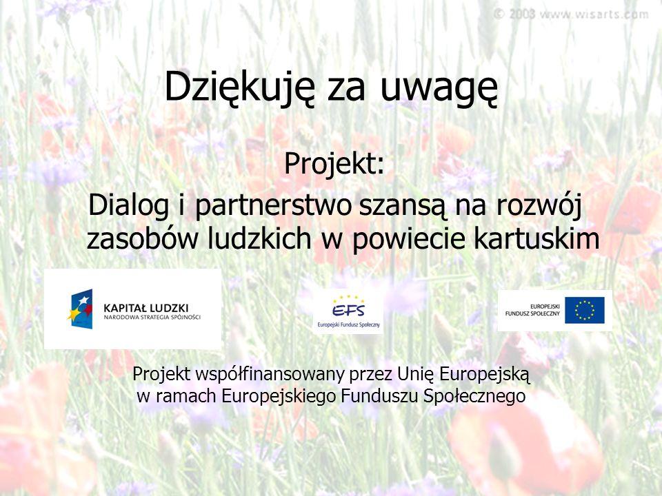 Dziękuję za uwagę Projekt: Dialog i partnerstwo szansą na rozwój zasobów ludzkich w powiecie kartuskim Projekt współfinansowany przez Unię Europejską