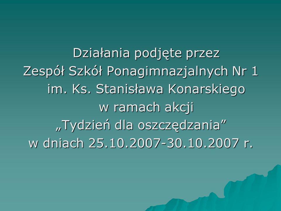 Działania podjęte przez Zespół Szkół Ponagimnazjalnych Nr 1 im. Ks. Stanisława Konarskiego w ramach akcji Tydzień dla oszczędzania w dniach 25.10.2007