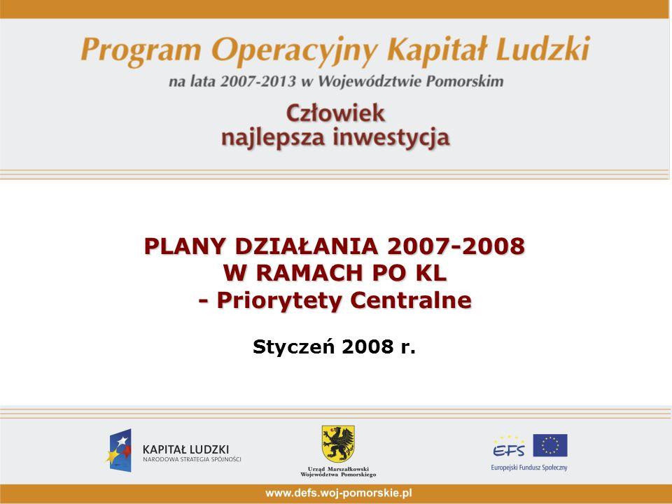 PLANY DZIAŁANIA 2007-2008 W RAMACH PO KL - Priorytety Centralne PLANY DZIAŁANIA 2007-2008 W RAMACH PO KL - Priorytety Centralne Styczeń 2008 r.