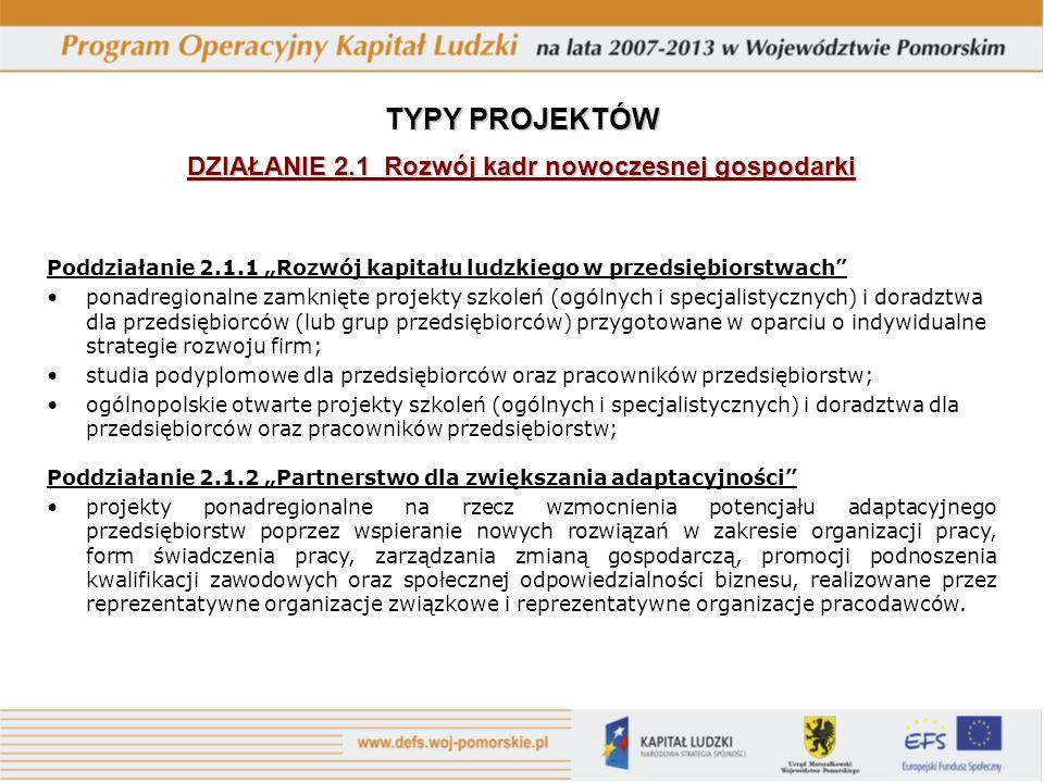 Poddziałanie 2.1.1 Rozwój kapitału ludzkiego w przedsiębiorstwach ponadregionalne zamknięte projekty szkoleń (ogólnych i specjalistycznych) i doradztwa dla przedsiębiorców (lub grup przedsiębiorców) przygotowane w oparciu o indywidualne strategie rozwoju firm; studia podyplomowe dla przedsiębiorców oraz pracowników przedsiębiorstw; ogólnopolskie otwarte projekty szkoleń (ogólnych i specjalistycznych) i doradztwa dla przedsiębiorców oraz pracowników przedsiębiorstw; Poddziałanie 2.1.2 Partnerstwo dla zwiększania adaptacyjności projekty ponadregionalne na rzecz wzmocnienia potencjału adaptacyjnego przedsiębiorstw poprzez wspieranie nowych rozwiązań w zakresie organizacji pracy, form świadczenia pracy, zarządzania zmianą gospodarczą, promocji podnoszenia kwalifikacji zawodowych oraz społecznej odpowiedzialności biznesu, realizowane przez reprezentatywne organizacje związkowe i reprezentatywne organizacje pracodawców.