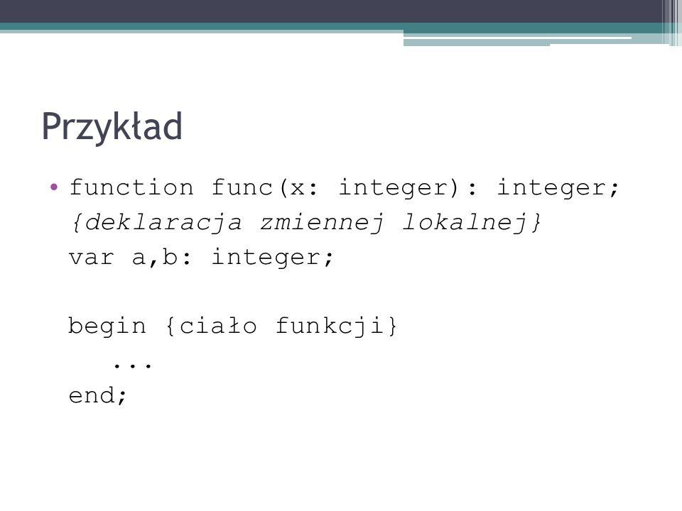 Przykład function func(x: integer): integer; {deklaracja zmiennej lokalnej} var a,b: integer; begin {ciało funkcji}... end;