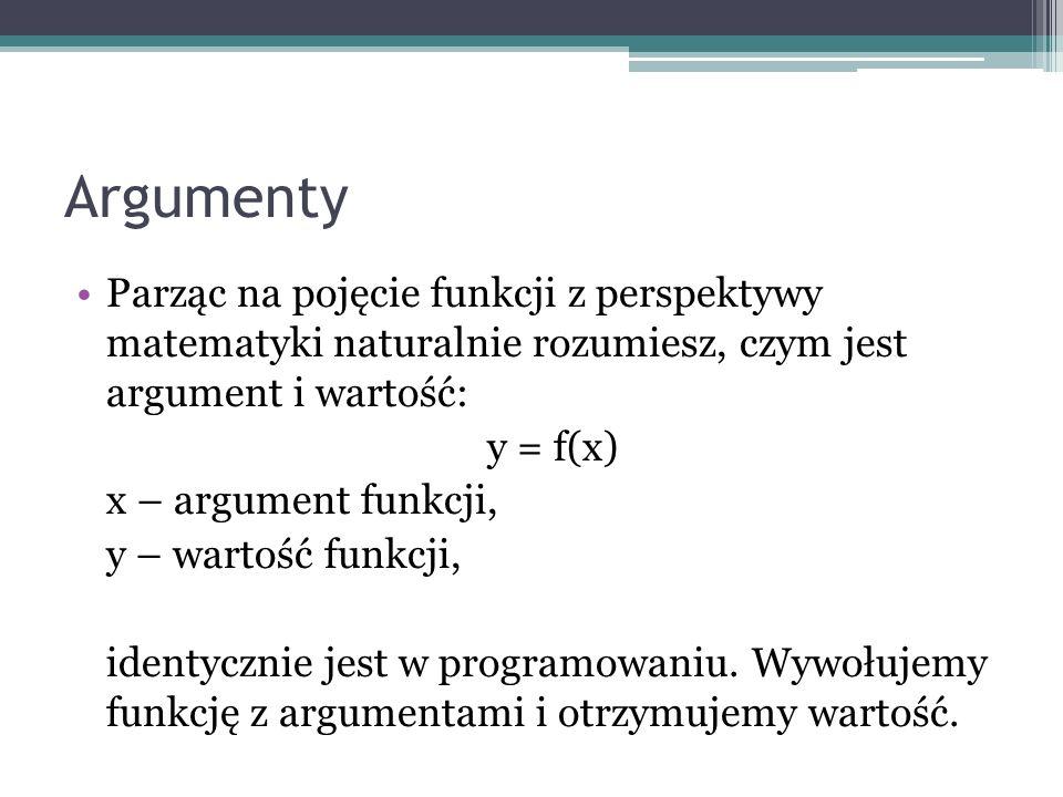 Argumenty Parząc na pojęcie funkcji z perspektywy matematyki naturalnie rozumiesz, czym jest argument i wartość: y = f(x) x – argument funkcji, y – wa