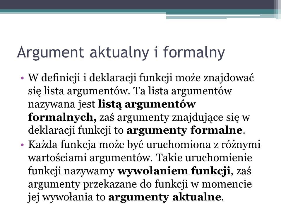 Argument aktualny i formalny W definicji i deklaracji funkcji może znajdować się lista argumentów. Ta lista argumentów nazywana jest listą argumentów