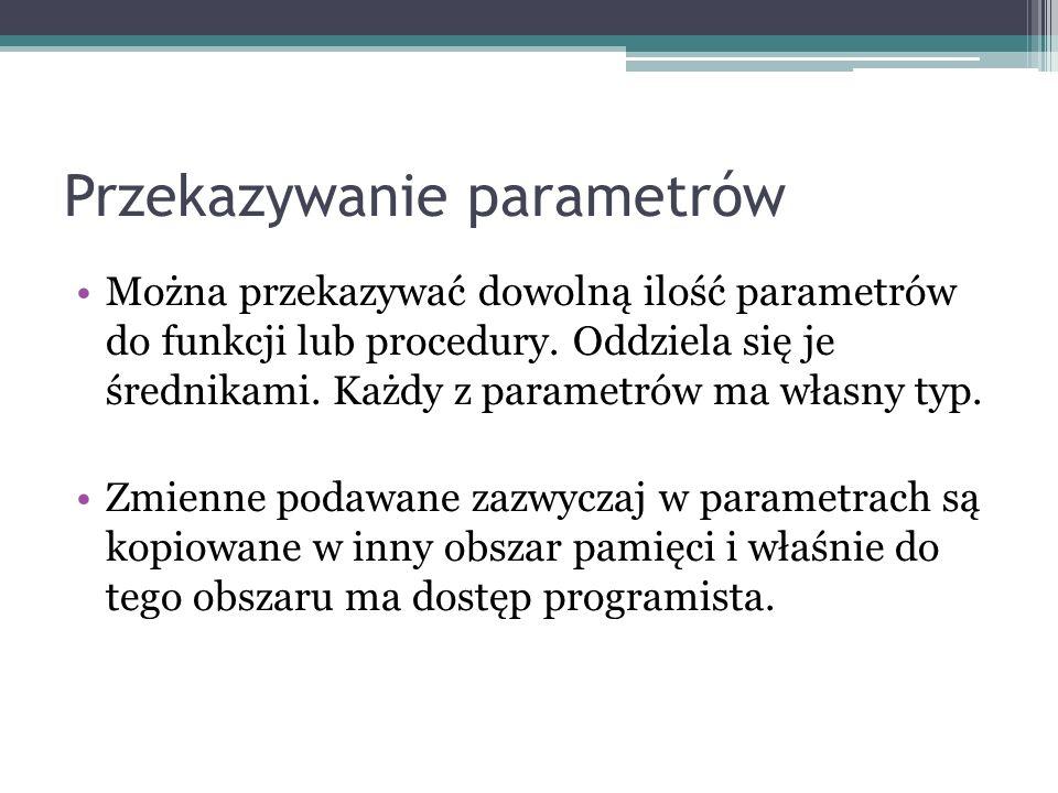 Przekazywanie parametrów Można przekazywać dowolną ilość parametrów do funkcji lub procedury. Oddziela się je średnikami. Każdy z parametrów ma własny