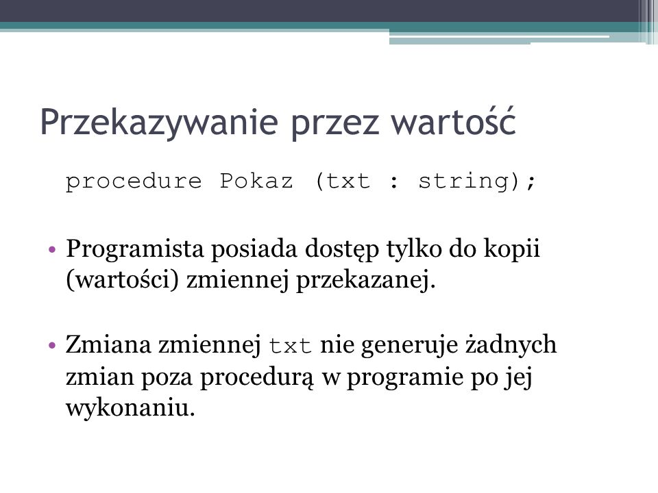 Przekazywanie przez wartość procedure Pokaz (txt : string); Programista posiada dostęp tylko do kopii (wartości) zmiennej przekazanej. Zmiana zmiennej