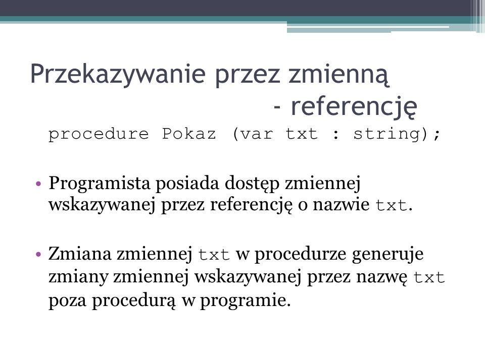 Przekazywanie przez zmienną - referencję procedure Pokaz (var txt : string); Programista posiada dostęp zmiennej wskazywanej przez referencję o nazwie