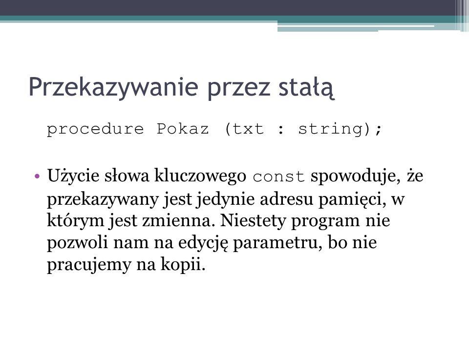 Przekazywanie przez stałą procedure Pokaz (txt : string); Użycie słowa kluczowego const spowoduje, że przekazywany jest jedynie adresu pamięci, w któr