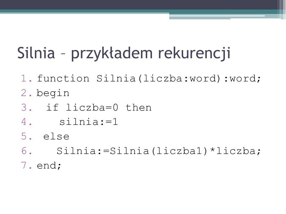 Silnia – przykładem rekurencji 1.function Silnia(liczba:word):word; 2.begin 3.if liczba=0 then 4. silnia:=1 5. else 6. Silnia:=Silnia(liczba1)*liczba;