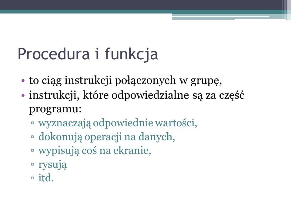 Procedura i funkcja to ciąg instrukcji połączonych w grupę, instrukcji, które odpowiedzialne są za część programu: wyznaczają odpowiednie wartości, do