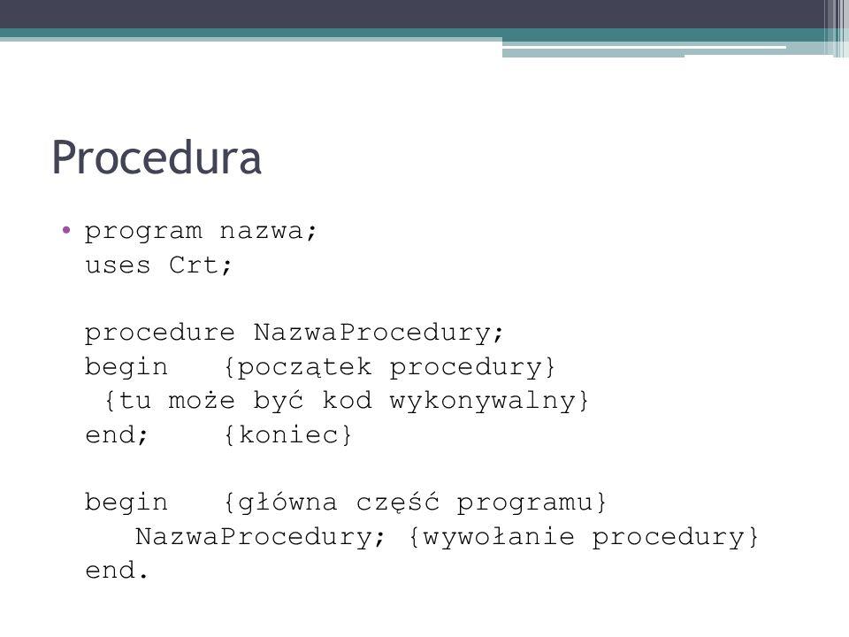Procedura program nazwa; uses Crt; procedure NazwaProcedury; begin {początek procedury} {tu może być kod wykonywalny} end; {koniec} begin {główna częś