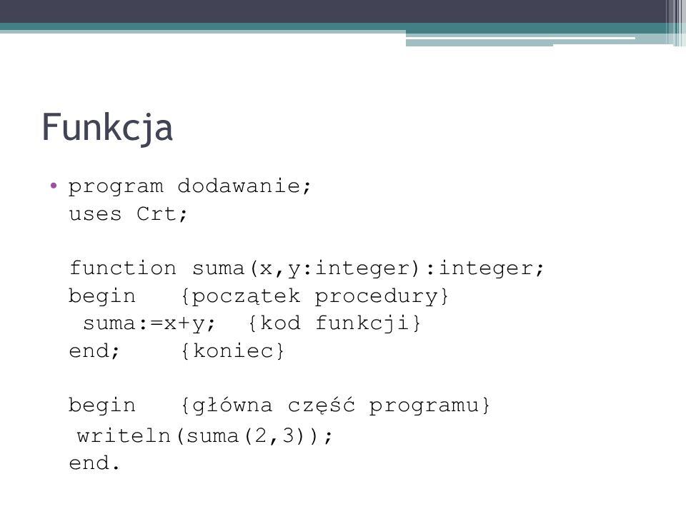 Funkcja program dodawanie; uses Crt; function suma(x,y:integer):integer; begin {początek procedury} suma:=x+y; {kod funkcji} end; {koniec} begin {głów