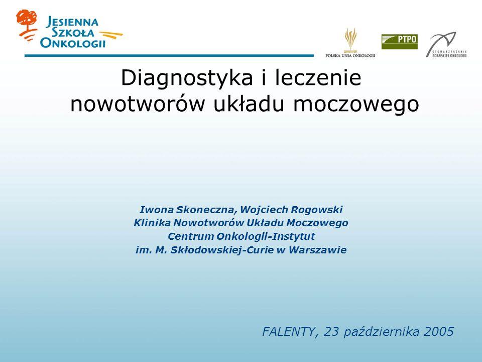 Diagnostyka i leczenie nowotworów układu moczowego Iwona Skoneczna, Wojciech Rogowski Klinika Nowotworów Układu Moczowego Centrum Onkologii-Instytut im.