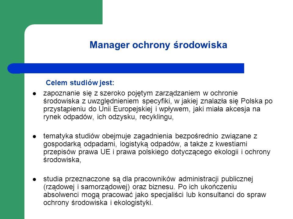 Manager ochrony środowiska Celem studiów jest: zapoznanie się z szeroko pojętym zarządzaniem w ochronie środowiska z uwzględnieniem specyfiki, w jakie