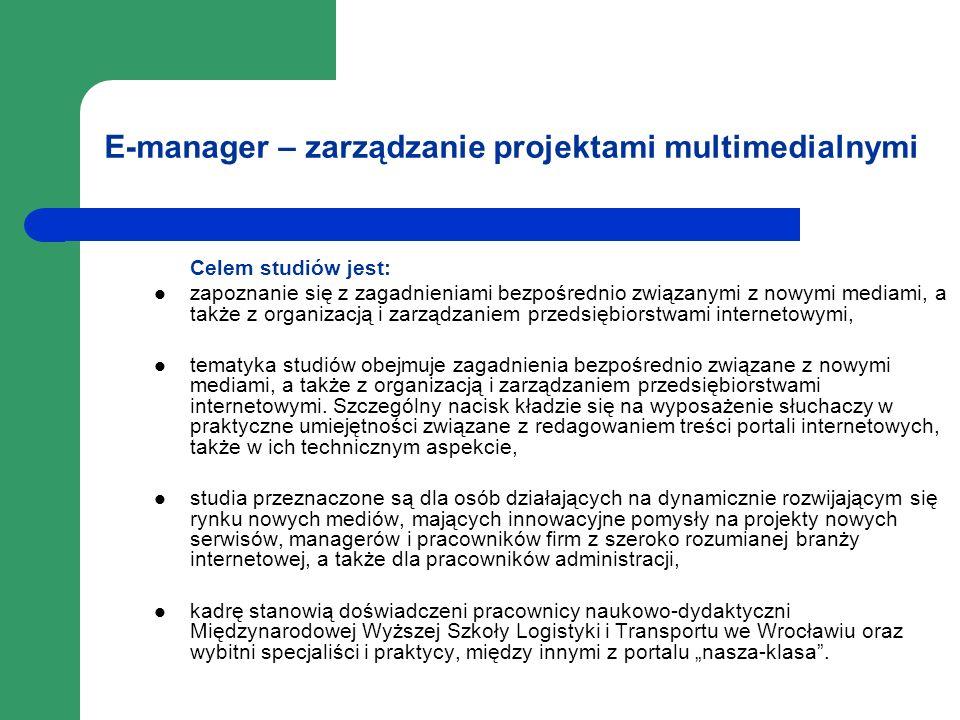 E-manager – zarządzanie projektami multimedialnymi Celem studiów jest: zapoznanie się z zagadnieniami bezpośrednio związanymi z nowymi mediami, a takż