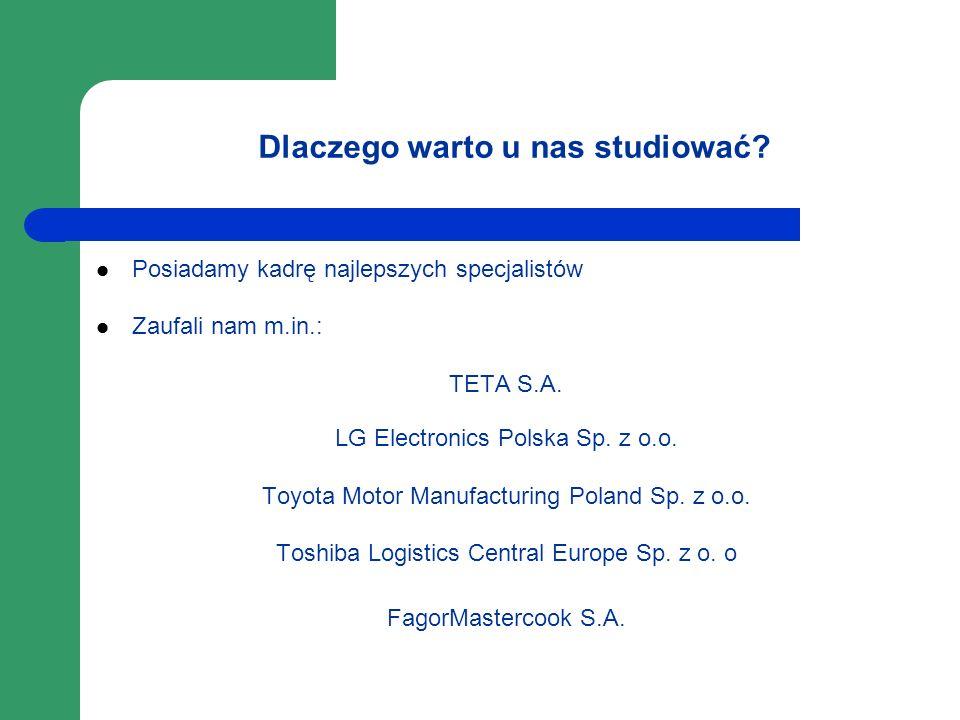 Dlaczego warto u nas studiować? Posiadamy kadrę najlepszych specjalistów Zaufali nam m.in.: TETA S.A. LG Electronics Polska Sp. z o.o. Toyota Motor Ma