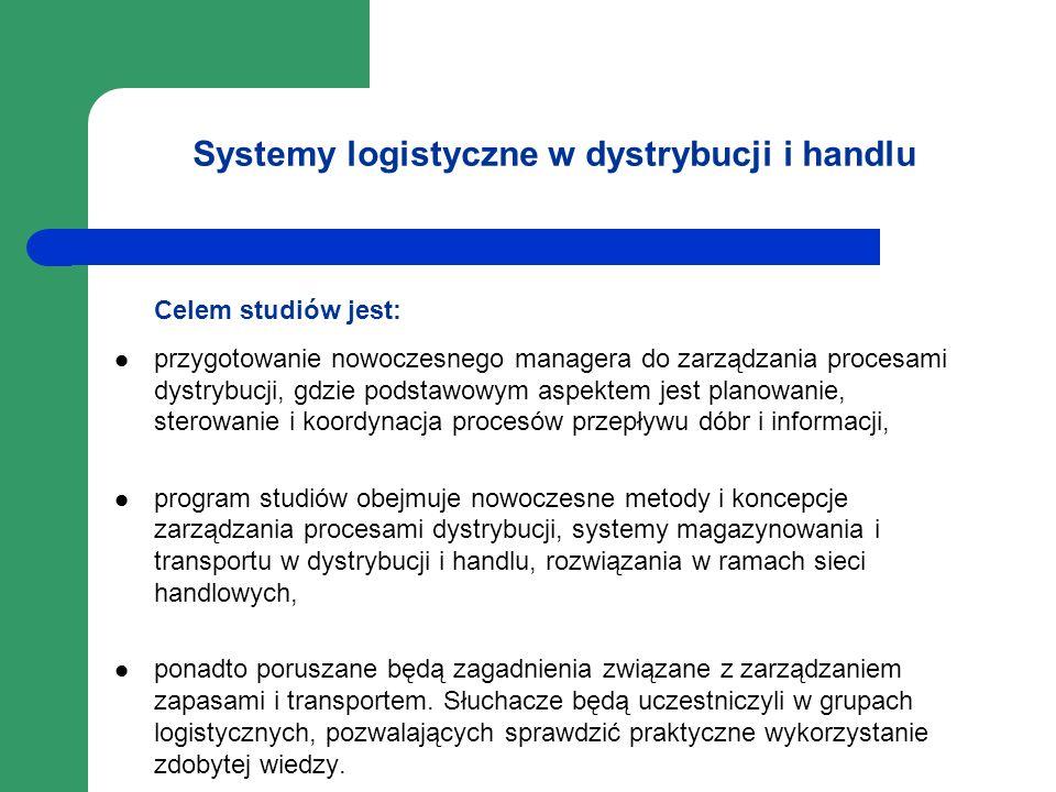 Systemy logistyczne w dystrybucji i handlu Celem studiów jest: przygotowanie nowoczesnego managera do zarządzania procesami dystrybucji, gdzie podstaw