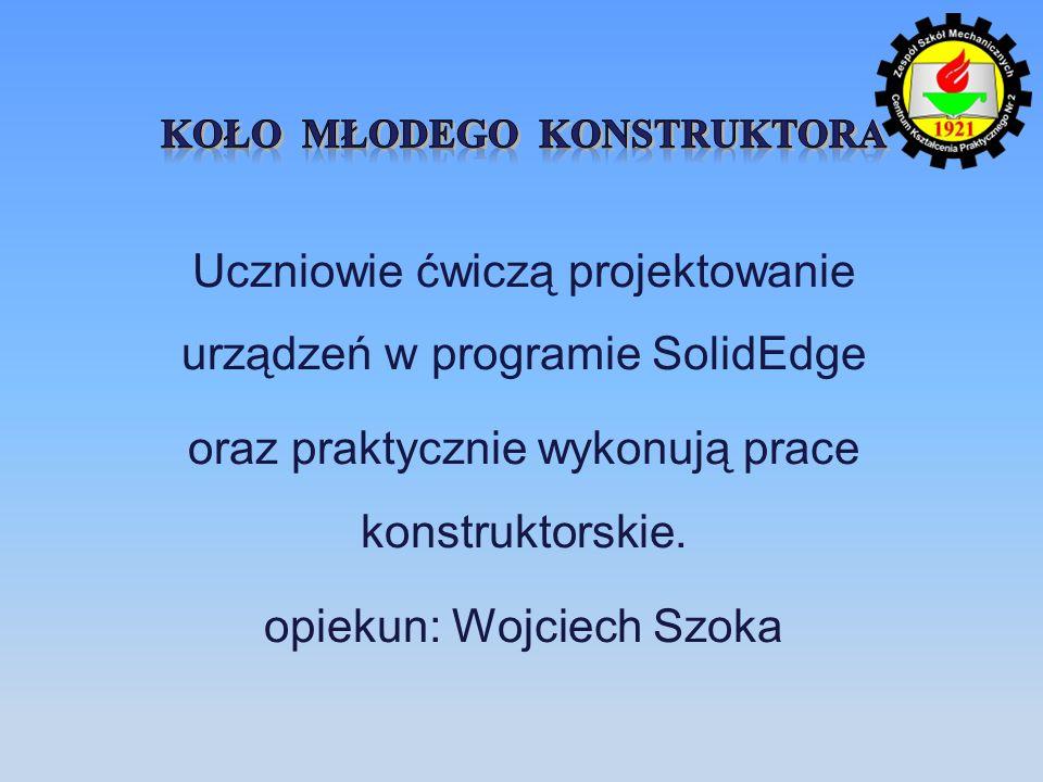 Uczniowie ćwiczą projektowanie urządzeń w programie SolidEdge oraz praktycznie wykonują prace konstruktorskie. opiekun: Wojciech Szoka