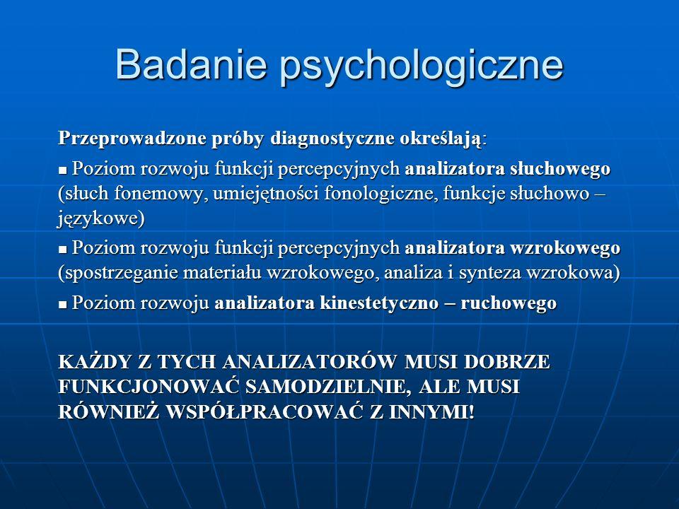 Badanie psychologiczne Przeprowadzone próby diagnostyczne określają: Poziom rozwoju funkcji percepcyjnych analizatora słuchowego (słuch fonemowy, umie