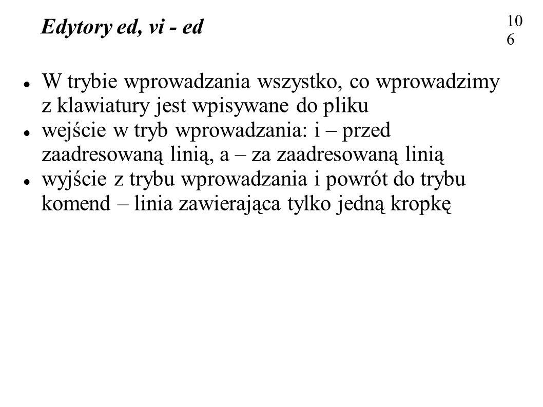Edytory ed, vi - ed 106 W trybie wprowadzania wszystko, co wprowadzimy z klawiatury jest wpisywane do pliku wejście w tryb wprowadzania: i – przed zaa