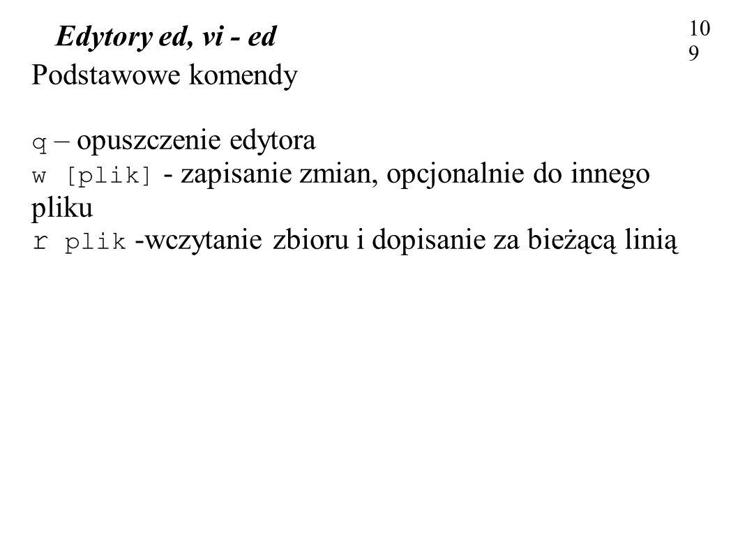 Edytory ed, vi - ed 109 Podstawowe komendy q – opuszczenie edytora w [plik] - zapisanie zmian, opcjonalnie do innego pliku r plik -wczytanie zbioru i