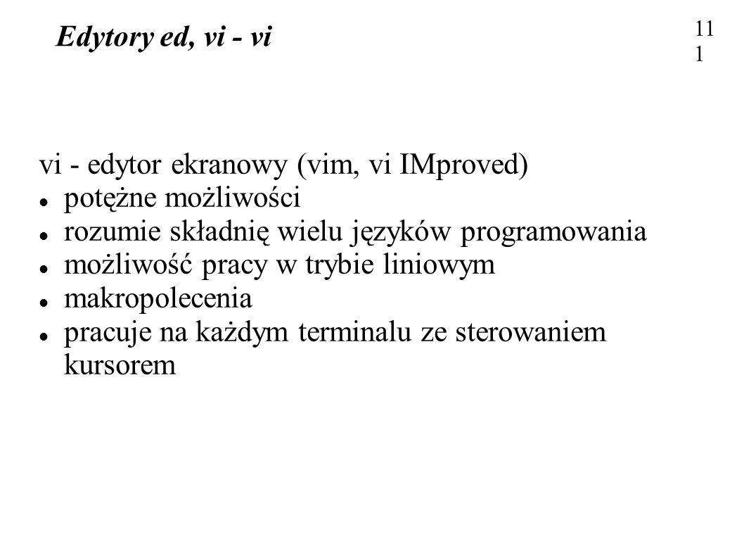 Edytory ed, vi - vi 111 vi - edytor ekranowy (vim, vi IMproved) potężne możliwości rozumie składnię wielu języków programowania możliwość pracy w tryb