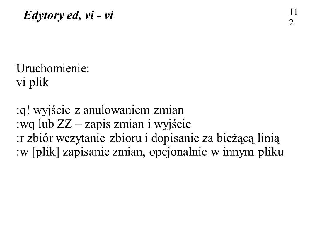 Edytory ed, vi - vi 112 Uruchomienie: vi plik :q! wyjście z anulowaniem zmian :wq lub ZZ – zapis zmian i wyjście :r zbiór wczytanie zbioru i dopisanie