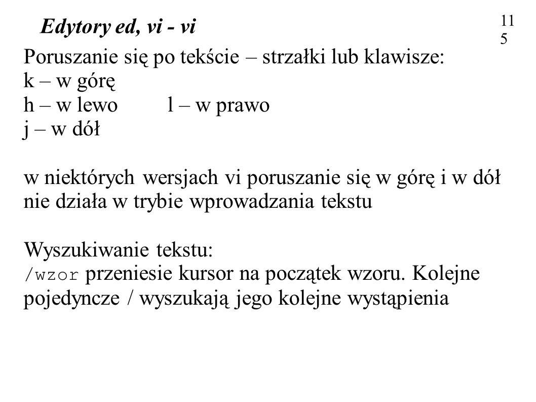 Edytory ed, vi - vi 115 Poruszanie się po tekście – strzałki lub klawisze: k – w górę h – w lewo l – w prawo j – w dół w niektórych wersjach vi porusz
