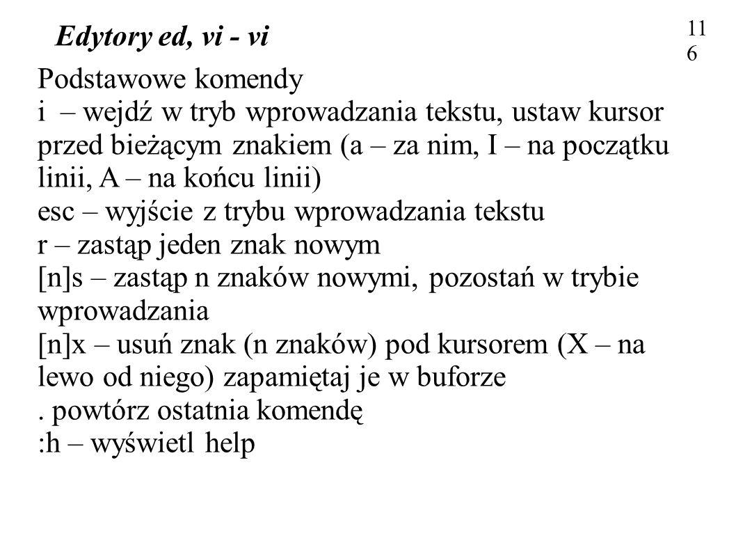 Edytory ed, vi - vi 116 Podstawowe komendy i – wejdź w tryb wprowadzania tekstu, ustaw kursor przed bieżącym znakiem (a – za nim, I – na początku lini